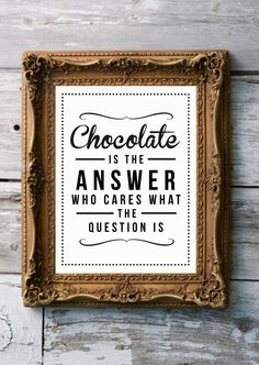 Chocolate is the answer; who cares what the question is.