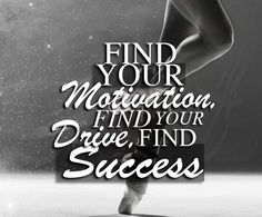 Find your motivation Find your drive  Find success