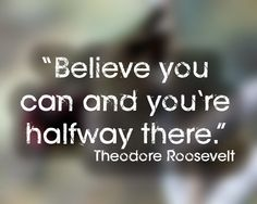 """Believe you can and you're halfway there."" 