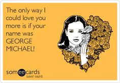 The only way I could love you more is if your name was GEORGE MICHAEL!