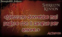 «Nessuno dovrebbe mai pagare con il sangue per amore.» Il lato oscuro della notte di Sherrilyn Kenyon http://insaziabililetture.forumfree.it/?t=68142362
