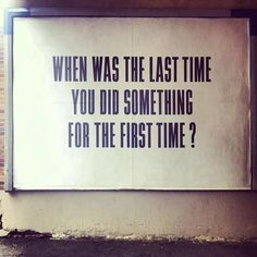 Quote - 'When was the last time you did something for the first time?'
