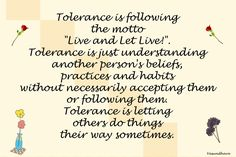 "Tolerance does good for everyone Tolerance is following the motto ""Live and Let Live!"". Tolerance is just understanding another person's beliefs,"