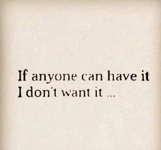 If anyone can have it, I don't want it...