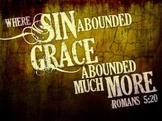 """Romans 5:20 """"...so that, just as SIN reigned in DEATH, so also GRACE might reign through Righteousness to bring Eternal LIFE through Jesus Christ our Lord."""" !!! :)"""