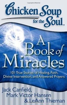 Chicken Soup for the Soul: A Book of Miracles: 101 True Stories of Healing, Faith, Divine Intervention, and Answered Prayers by Jack Canfield,http://www.amazon.com/dp/1935096516/ref=cm_sw_r_pi_dp_U8litb1CFJVQAAKZ