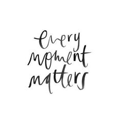 Every moment matters - you can live life to the fullest by being in the moment