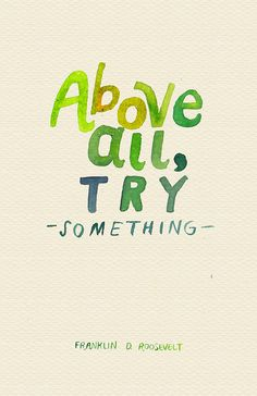 Above all, try something. Any action is better than none, sweetheart!