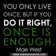 Google Image Result for http://www.verybestquotes.com/wp-content/uploads/2012/09/Life-quotes-You-only-live-once-but-if-you-do-it-right-once-is-enough..jpg