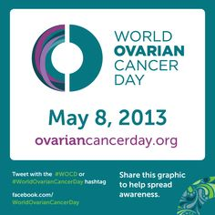 World Ovarian Cancer Day: 8 May 2013. Dedicated to creating and raising awareness about ovarian cancer, the women's cancer with the lowest survival rate for which there is little awareness and no cure. Help me spread the awareness!! xx