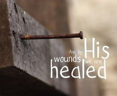 and by HIS wounds we are healed.  Thank you, Jesus.