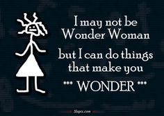"""Wonder Woman    I MAY NOT BE WONDER WOMAN BUT I CAN DO THINGS THAT MAKE YOU """"WONDER"""""""