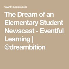 The Dream of an Elementary Student Newscast - Eventful Learning | @dreambition