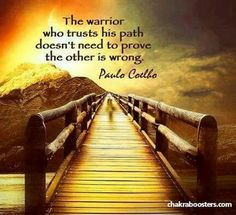 Amen! Beautiful! The warrior who trusts his path doesn't need to prove the other is wrong ~ Paulo Coelho