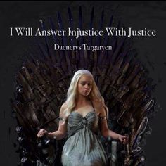"""I Will Answer Injustice With Justice."" Daenerys Targaryen"