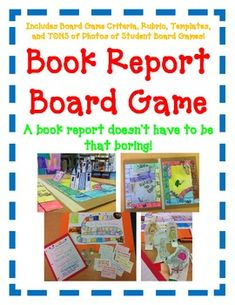 BOOK REPORT- Board Game! You will be amazed how creative and detailed the students are with this project.  Students can create a board game to represent the book they have just read. What pieces will they use? How will their board look? What will be written on their fate cards?  And what's more they will be able to play their own game.