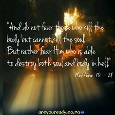 """And do not fear those who kill the  body but cannot kill the soul.  But rather fear Him who is able  to destroy both soul and body in hell.""   Matthew 10: 28"