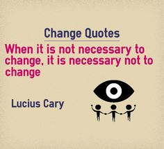 Change Quotes When it is not necessary to change, it is necessary not to change Quote by Lucius Cary Explanation about quote on change Unless otherwise you are sure that there is no other way to reach the destination, do not change your destination. There might be other directions which might...