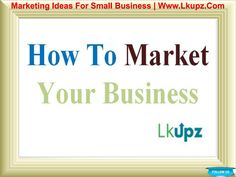Marketing Ideas For Small Business Company  Marketing Ideas For Small Business is a method through which a product or service will be presented and then promoted to the customers.  Online Internet Marketing Company: Www.Lkupz.Com