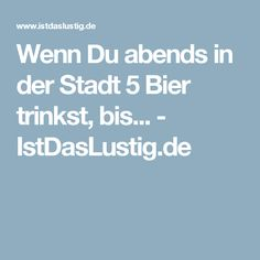 Wenn Du abends in der Stadt 5 Bier trinkst, bis... - IstDasLustig.de