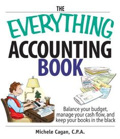 The Everything Accounting Book: Balance Your Budget, Manage Your Cash Flow, And Keep Your Books in the Black (Everything (Business & Personal Finance)) by Michele Cagan. $10.51. 304 pages. Author: Michele Cagan. Publisher: Adams Media (December 11, 2006)