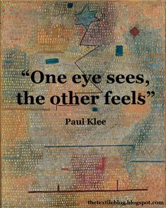 """""""One eye sees, the other feels"""" - Paul Klee."""