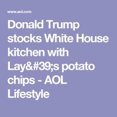 Donald Trump stocks White House kitchen with Lay's potato chips - AOL Lifestyle