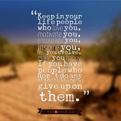Keep in your life people who love you, motivate you, inspire you, help you evolve, make you happy. If you have people who don't do any of these things, give up on them.