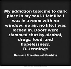 My addiction took me to dark place in my soul. I felt like I was in a room with no window, no air, no life. I was locked in. Doors were slammed shut by alcohol, drugs, food, and hopelessness. B. Jennings