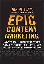 """""""Epic Content Marketing : how to tell a different story, break through the clutter, and win more customers by marketing less,"""" Joe Pulizzi (business)"""