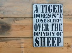 Inspirational quote sign a tiger doesn't lose sleep over the opinion of sheep.