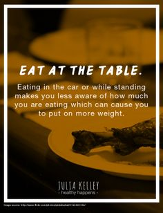 Eat at the table. Eating in the car or while standing makes you less aware of how much you are eating which can cause you to put on more weight.