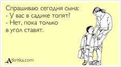 Спрашиваю сегодня сына: - У вас в садике топят? - Нет, пока только в угол ставят.