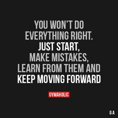 """gymaaholic: """" You Won't Do Everything Right Just start, make mistakes, learn from then and keep moving forward. https://www.gymaholic.co """""""