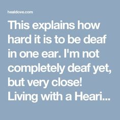 This explains how hard it is to be deaf in one ear. I'm not completely deaf yet, but very close! Living with a Hearing Disability: Single-Sided Deafness (SSD) | Healdove