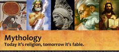 Mythology… today it's religion, tomorrow it's fable.