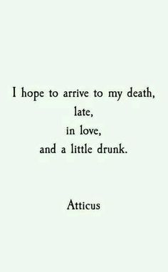 I hope to arrive to my death, in love, and a little drunk. - Atticus