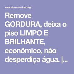 Remove GORDURA, deixa o piso LIMPO E BRILHANTE, econômico, não desperdiça água.   Notícias e Receitas