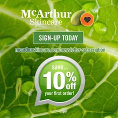 Sign-up today, it's Free!  Enter your email address and receive a 10% OFF coupon to use on your first purchase with McArthur Skincare.  SIGN UP NOW: http://mcarthurskincare.com/newsletter-subscription/  Access useful tips and advice on health, beauty, skin and haircare as well as regular great discount offers through our eNewsletter. Learn about new products in our range, and how to best use all our products. Don't forget to let your friends, family and colleagues know so that they can enjoy
