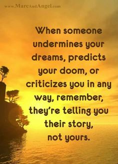 When someone undermines your dreams, predicts your doom, or criticizes you in any way, remember, they're telling you their story.