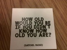 """Seriously awesome conversation starter: """"How old would you be if you didn't know how old you are?"""""""