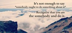 It's not enough to say somebody ought to do something about it.... Recognize that YOU are the