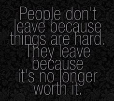 True,,, i walked away forever,, when its hard you just fight harder.