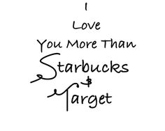 I love you more than Starbucks & Target.... thats how you know its real, y'all