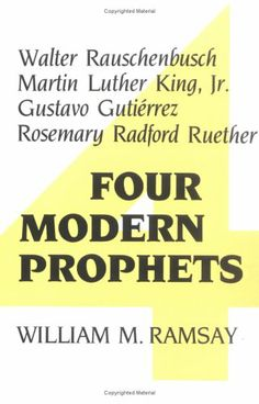 Four Modern Prophets: Walter Rauschenbusch, Martin Luther King Jr, Gustavo Gutierrez, Rosemary Ruether by William M. Ramsay