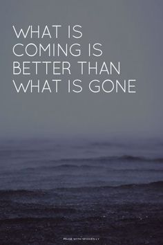 what is coming is better than what is gone at Spoken.ly