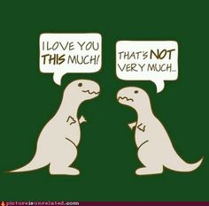 I love you THIS much!  I love T-Rex jokes... since they aren't here to eat me...