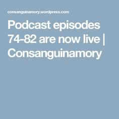 Podcast episodes 74-82 are now live | Consanguinamory