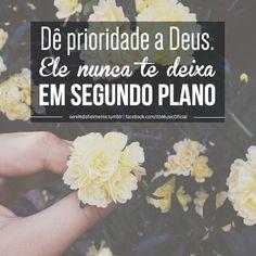 """""""Dê prioridade a Deus. Ele nunca te deixa em segundo plano."""""""