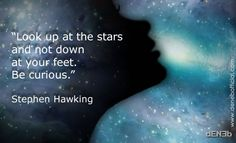 """Look up at the stars and not down at your feet. Be curious.""  Stephen Hawking"